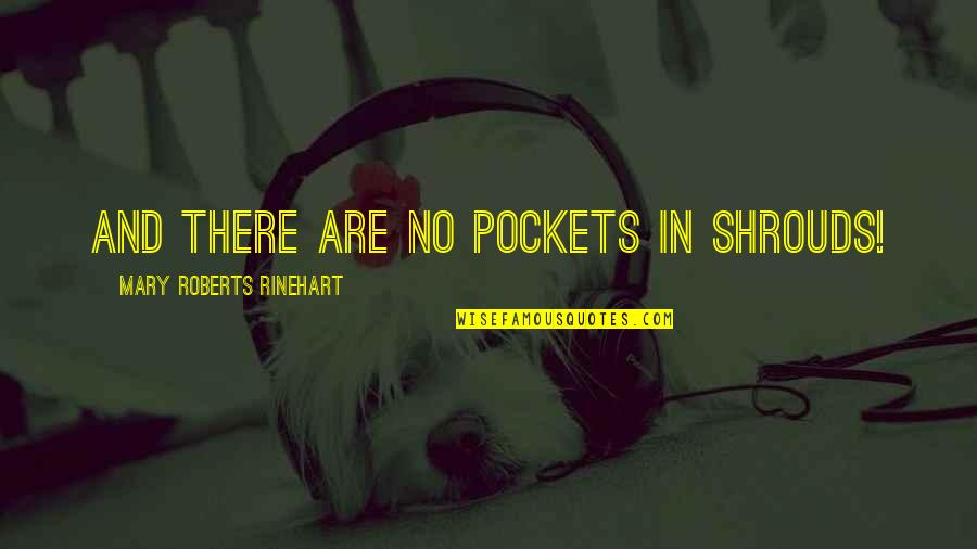 Pockets Quotes By Mary Roberts Rinehart: And there are no pockets in shrouds!