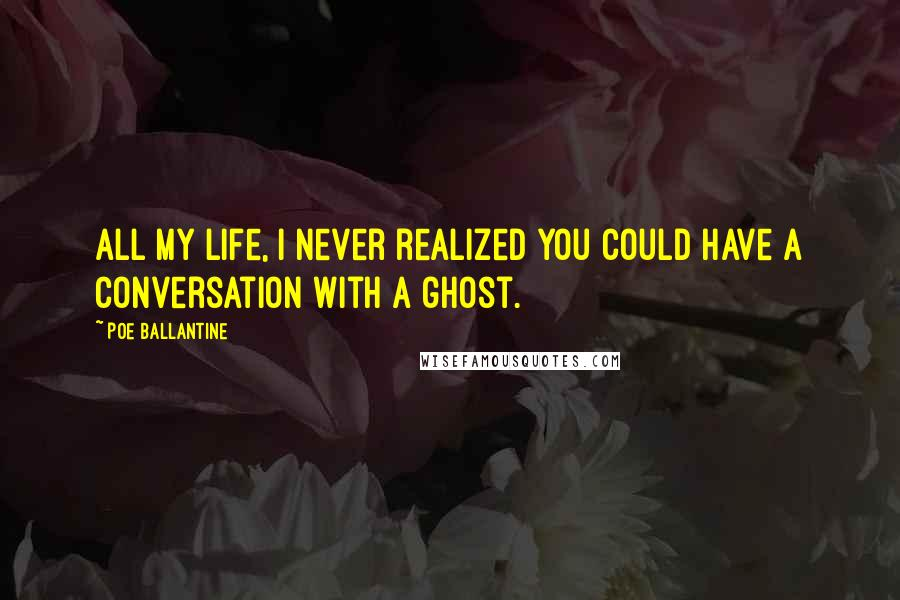 Poe Ballantine quotes: All my life, I never realized you could have a conversation with a ghost.