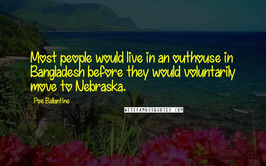 Poe Ballantine quotes: Most people would live in an outhouse in Bangladesh before they would voluntarily move to Nebraska.