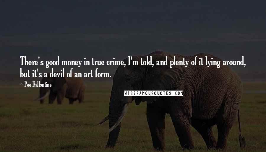 Poe Ballantine quotes: There's good money in true crime, I'm told, and plenty of it lying around, but it's a devil of an art form.
