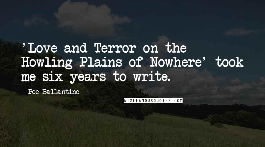 Poe Ballantine quotes: 'Love and Terror on the Howling Plains of Nowhere' took me six years to write.
