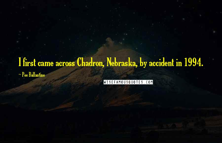 Poe Ballantine quotes: I first came across Chadron, Nebraska, by accident in 1994.