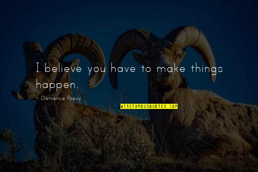 Poesy's Quotes By Clemence Poesy: I believe you have to make things happen.