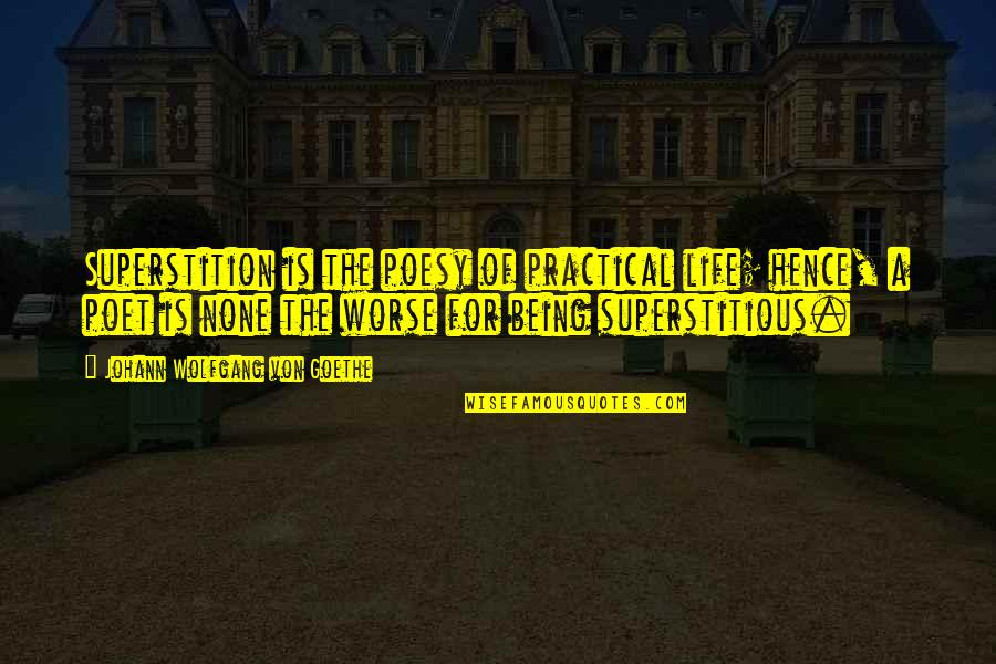 Poesy's Quotes By Johann Wolfgang Von Goethe: Superstition is the poesy of practical life; hence,