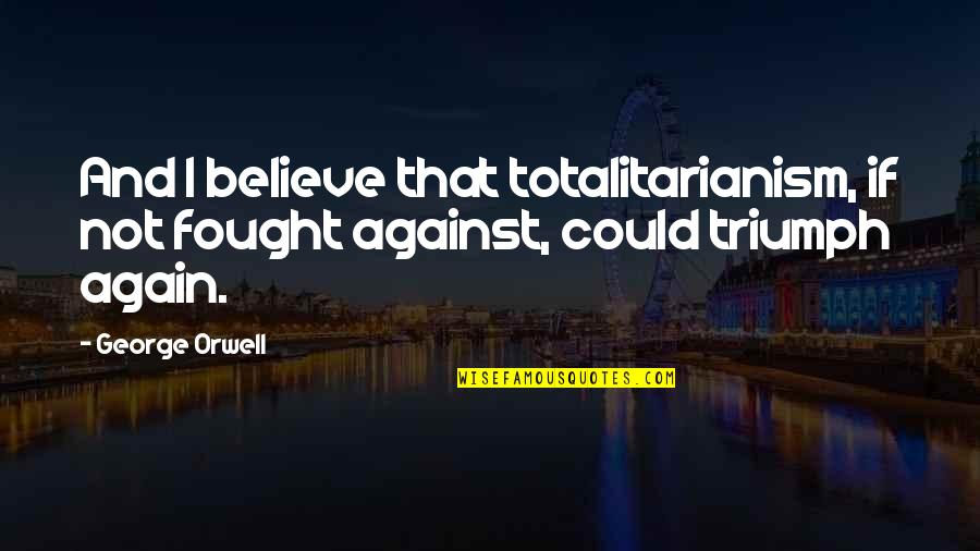 Poeten Quotes By George Orwell: And I believe that totalitarianism, if not fought