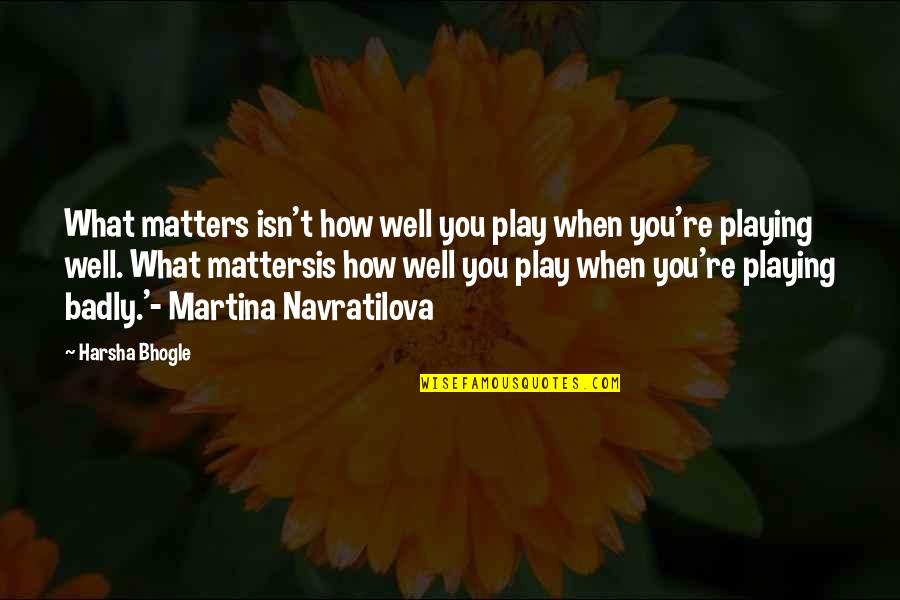Poeten Quotes By Harsha Bhogle: What matters isn't how well you play when