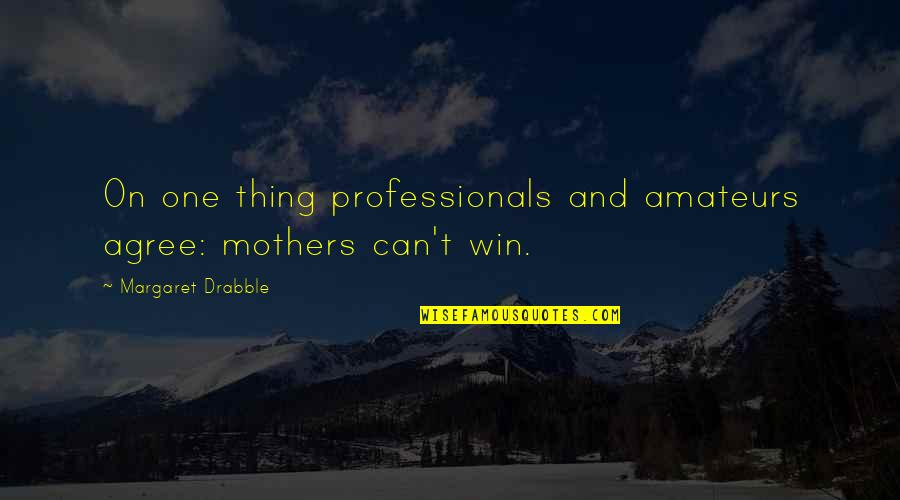 Poeten Quotes By Margaret Drabble: On one thing professionals and amateurs agree: mothers