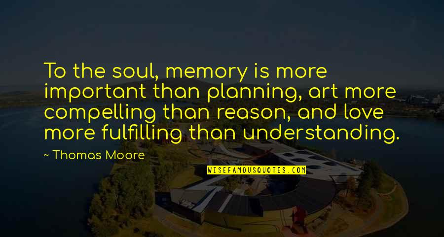 Poeten Quotes By Thomas Moore: To the soul, memory is more important than