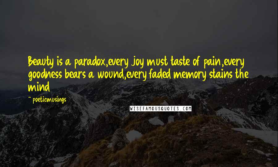 Poeticmusings quotes: Beauty is a paradox,every joy must taste of pain,every goodness bears a wound,every faded memory stains the mind