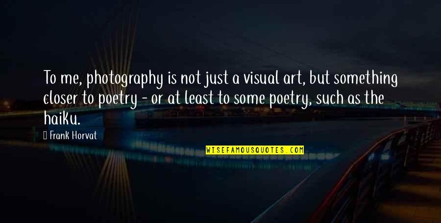 Poetry And Photography Quotes By Frank Horvat: To me, photography is not just a visual