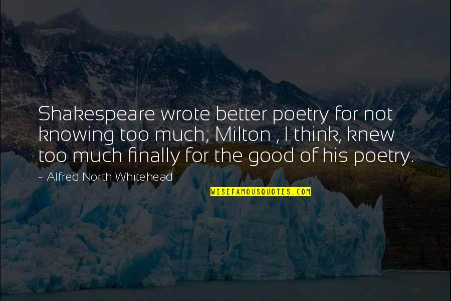 Poetry By Shakespeare Quotes By Alfred North Whitehead: Shakespeare wrote better poetry for not knowing too