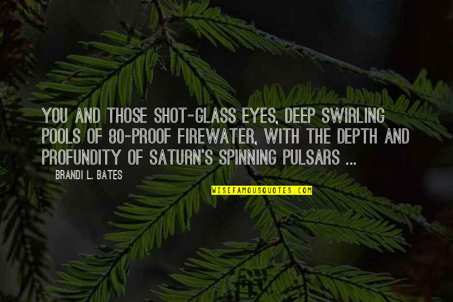 Poetry By Shakespeare Quotes By Brandi L. Bates: You and those shot-glass eyes, deep swirling pools