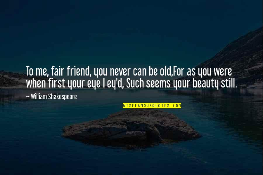 Poetry By Shakespeare Quotes By William Shakespeare: To me, fair friend, you never can be