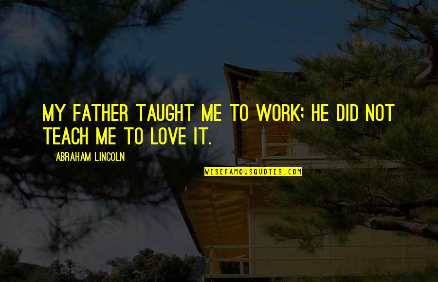 Poggle Quotes By Abraham Lincoln: My father taught me to work; he did