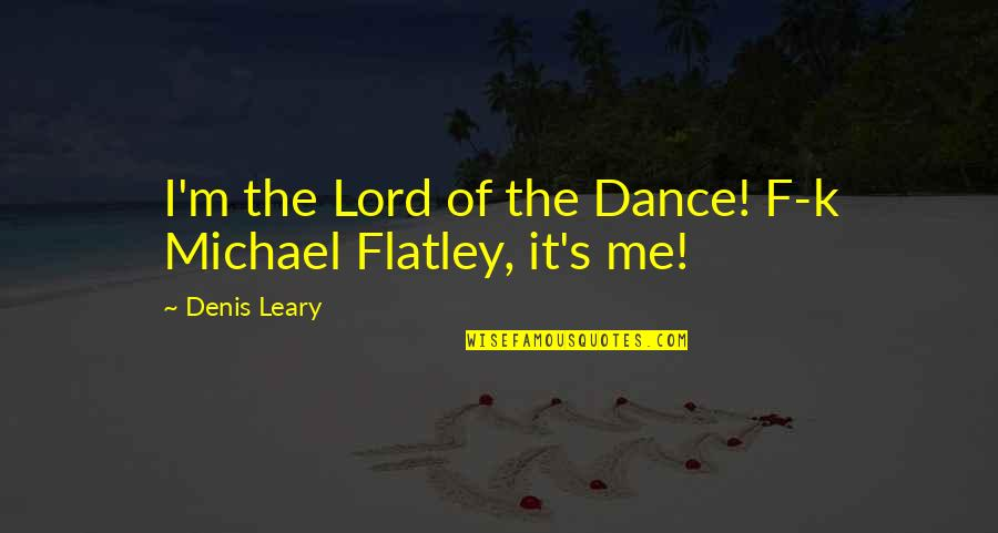 Pogonophile Quotes By Denis Leary: I'm the Lord of the Dance! F-k Michael