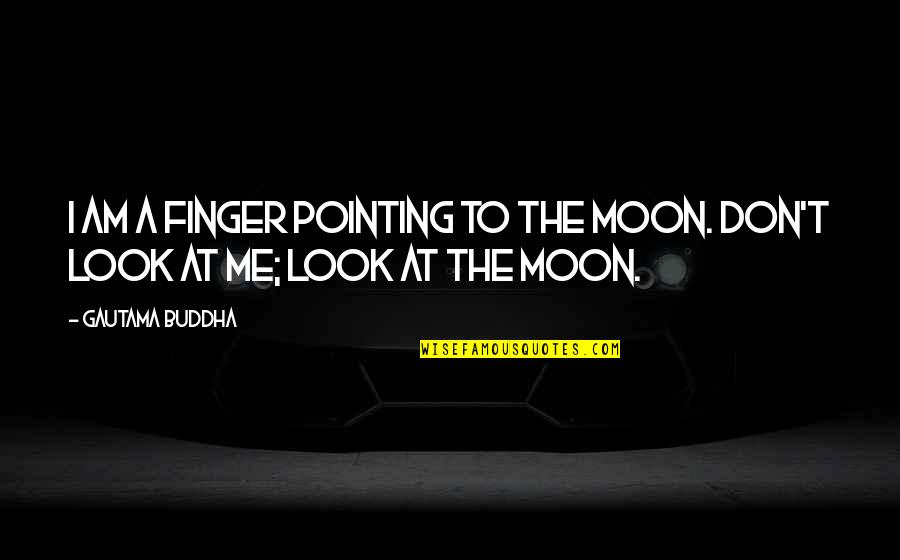 Pointing Me Quotes By Gautama Buddha: I am a finger pointing to the moon.