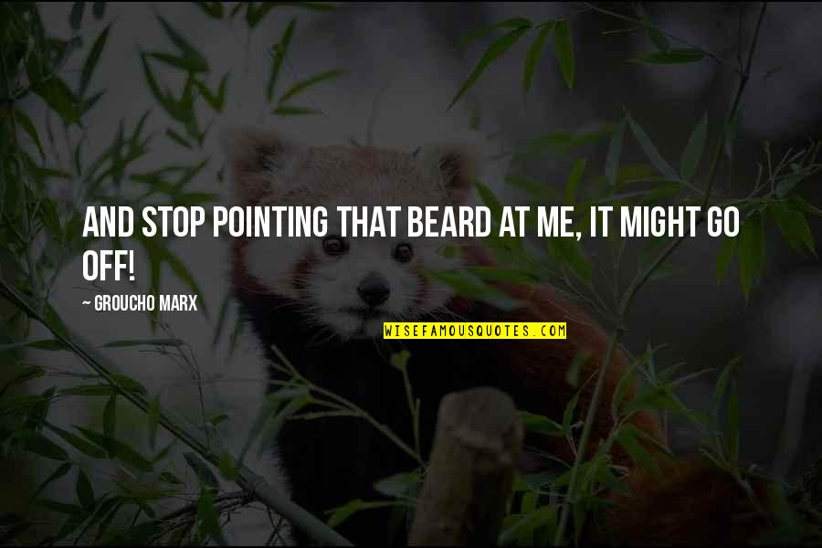Pointing Me Quotes By Groucho Marx: And stop pointing that beard at me, it
