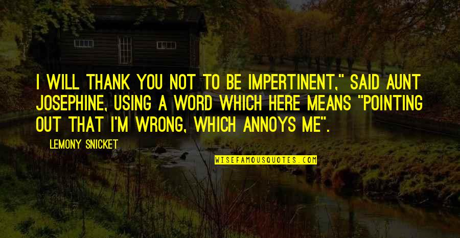 Pointing Me Quotes By Lemony Snicket: I will thank you not to be impertinent,""