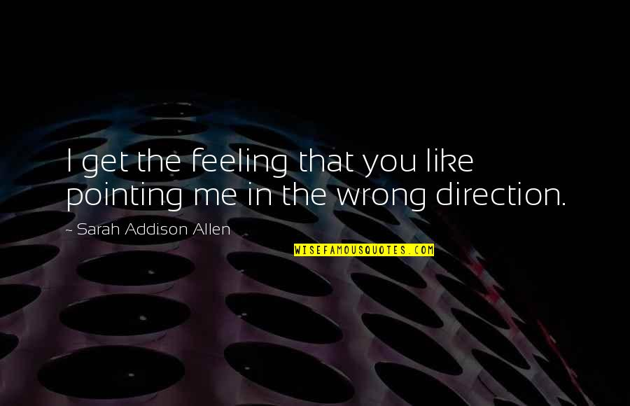 Pointing Me Quotes By Sarah Addison Allen: I get the feeling that you like pointing