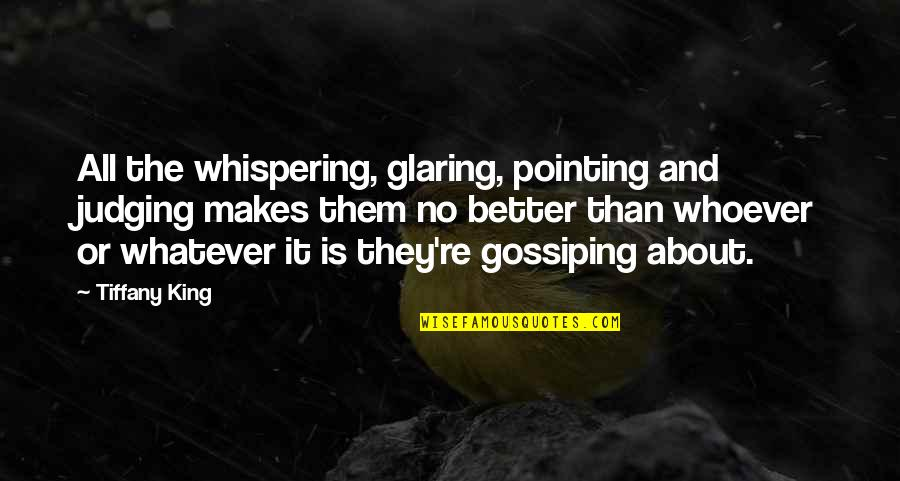 Pointing Me Quotes By Tiffany King: All the whispering, glaring, pointing and judging makes