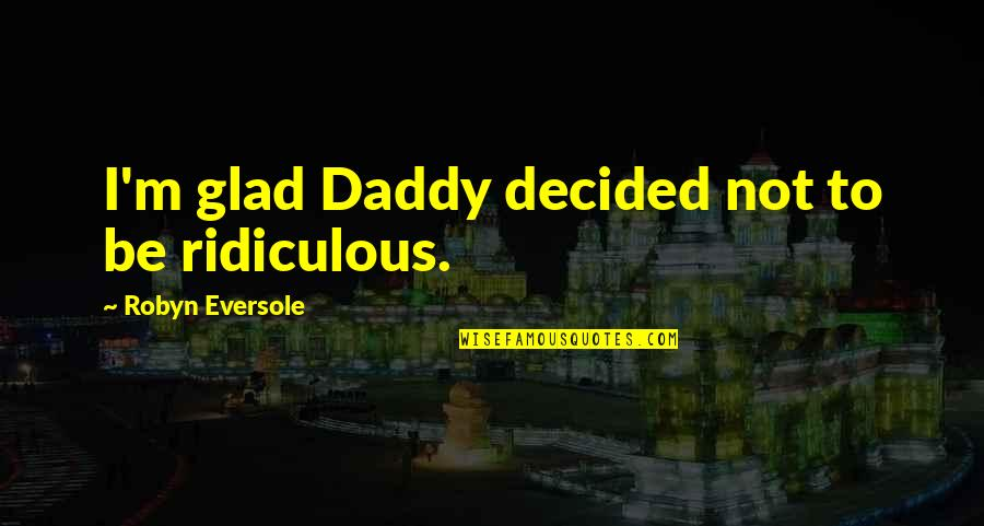 Pointless Drama Quotes Quotes By Robyn Eversole: I'm glad Daddy decided not to be ridiculous.