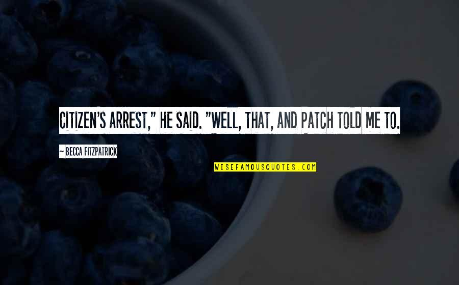 "Poisonous Love Quotes By Becca Fitzpatrick: Citizen's arrest,"" he said. ""Well, that, and Patch"