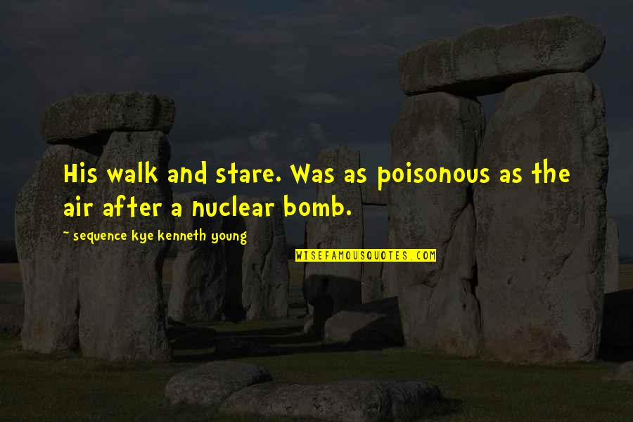 Poisonous Love Quotes By Sequence Kye Kenneth Young: His walk and stare. Was as poisonous as