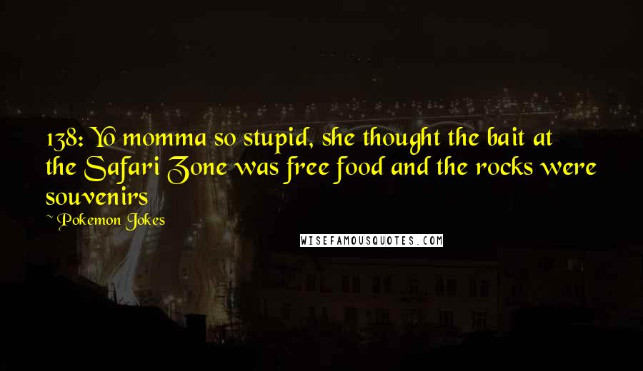 Pokemon Jokes quotes: 138: Yo momma so stupid, she thought the bait at the Safari Zone was free food and the rocks were souvenirs