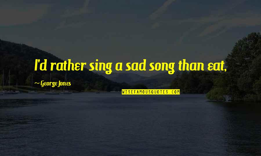 Poker Night At The Inventory 2 Claptrap Quotes By George Jones: I'd rather sing a sad song than eat,