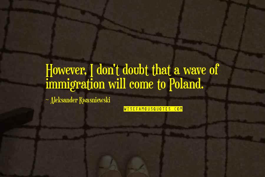 Poland Quotes By Aleksander Kwasniewski: However, I don't doubt that a wave of