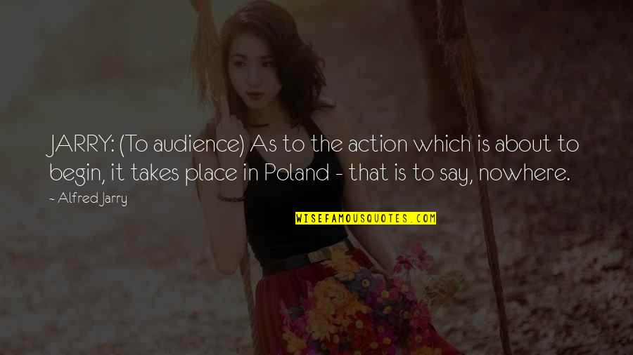 Poland Quotes By Alfred Jarry: JARRY: (To audience) As to the action which