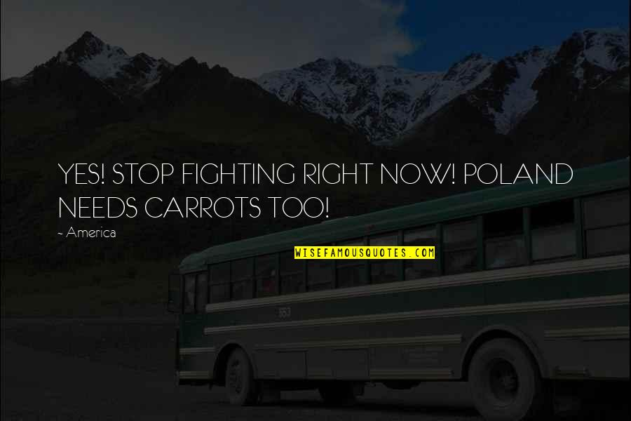 Poland Quotes By America: YES! STOP FIGHTING RIGHT NOW! POLAND NEEDS CARROTS