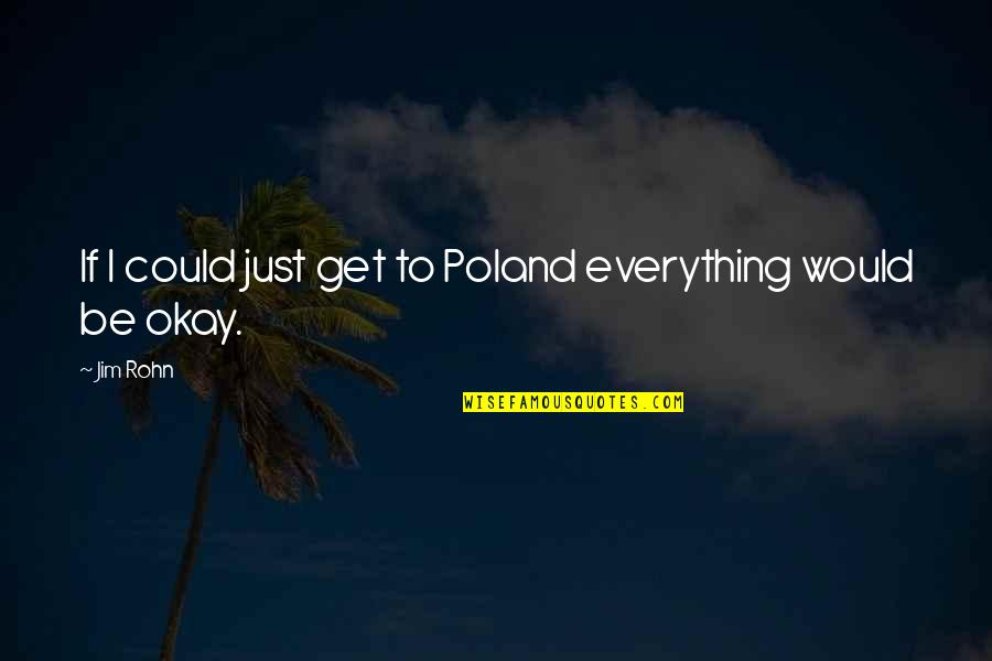 Poland Quotes By Jim Rohn: If I could just get to Poland everything