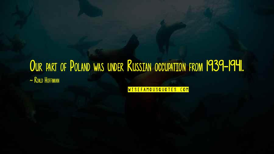 Poland Quotes By Roald Hoffmann: Our part of Poland was under Russian occupation