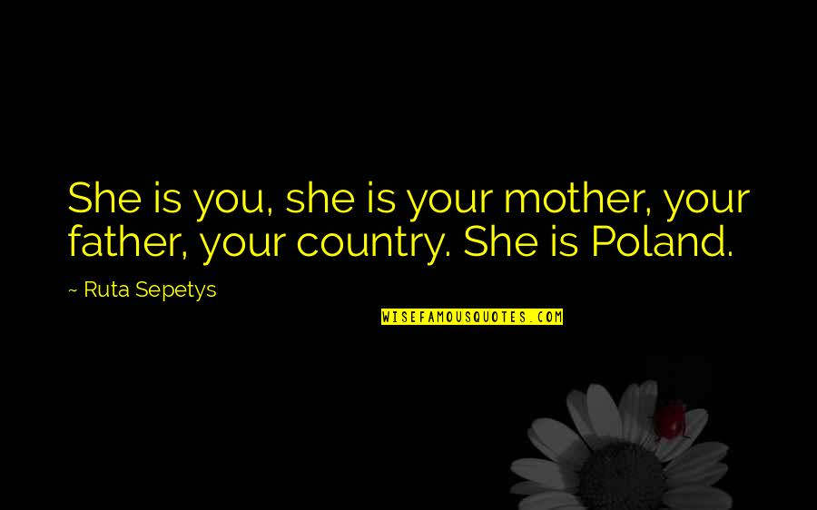 Poland Quotes By Ruta Sepetys: She is you, she is your mother, your