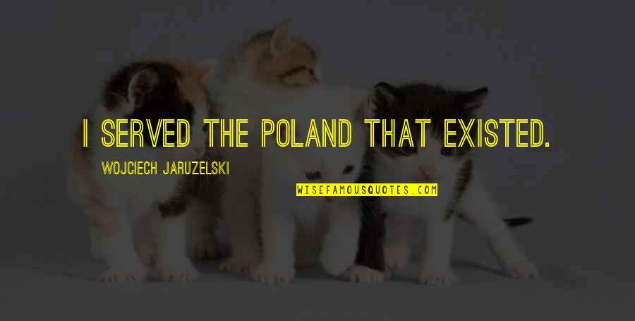 Poland Quotes By Wojciech Jaruzelski: I served the Poland that existed.