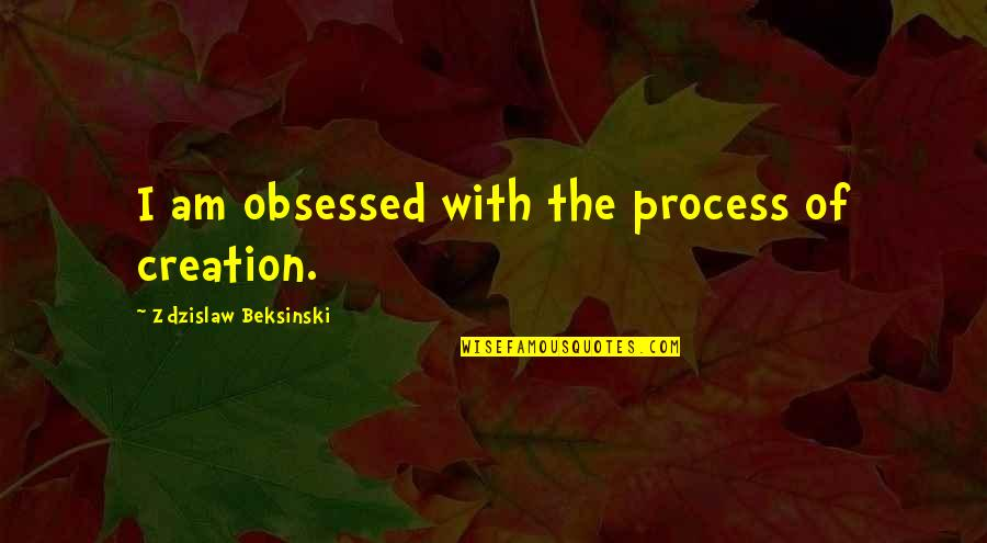 Poland Quotes By Zdzislaw Beksinski: I am obsessed with the process of creation.