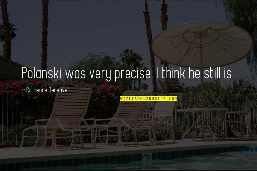 Polanski Quotes By Catherine Deneuve: Polanski was very precise. I think he still