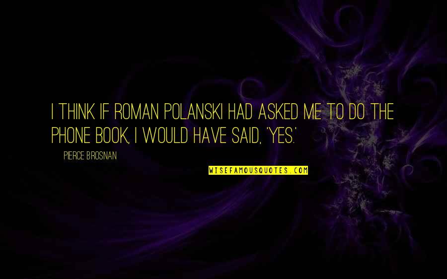 Polanski Quotes By Pierce Brosnan: I think if Roman Polanski had asked me