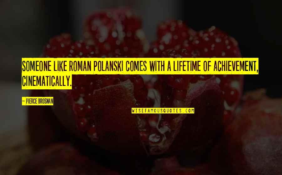 Polanski Quotes By Pierce Brosnan: Someone like Roman Polanski comes with a lifetime