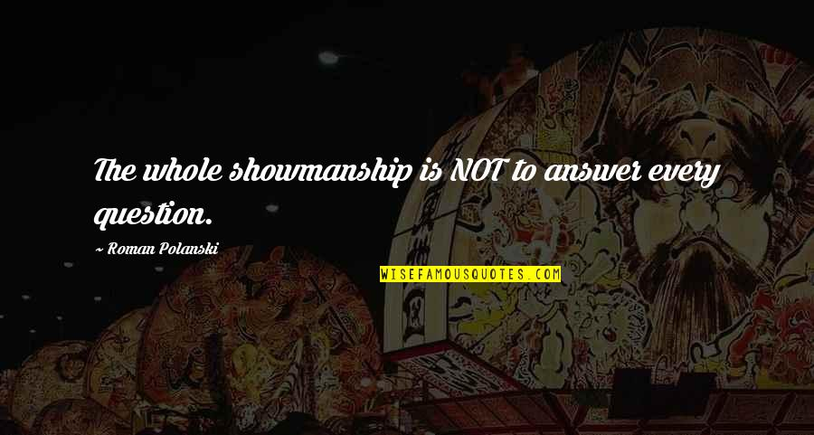 Polanski Quotes By Roman Polanski: The whole showmanship is NOT to answer every