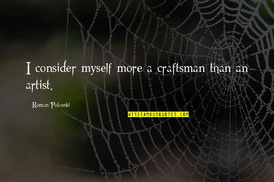 Polanski Quotes By Roman Polanski: I consider myself more a craftsman than an