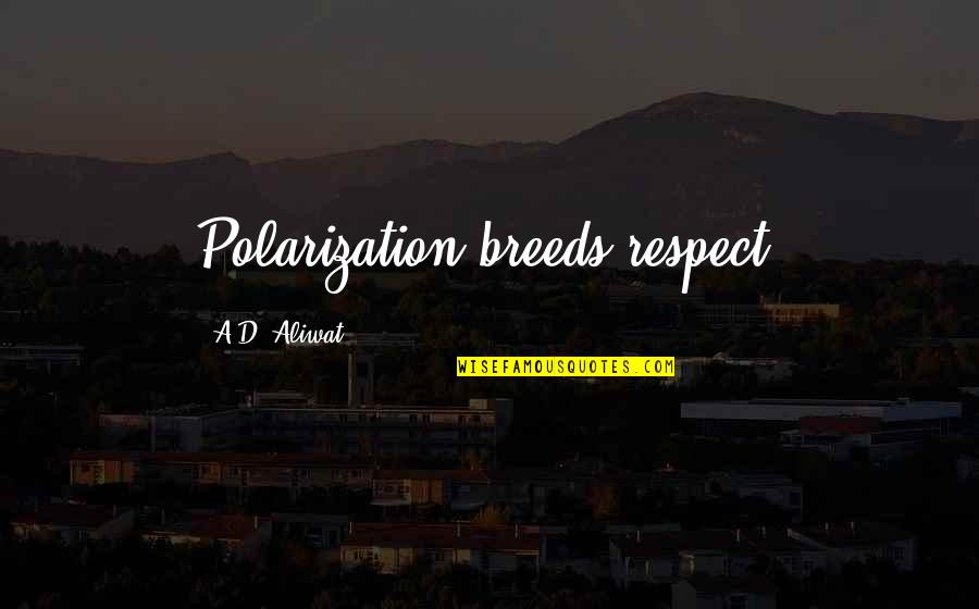 Polarization Quotes By A.D. Aliwat: Polarization breeds respect.