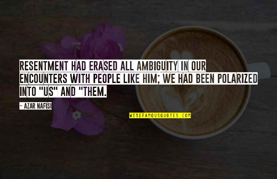 Polarization Quotes By Azar Nafisi: Resentment had erased all ambiguity in our encounters
