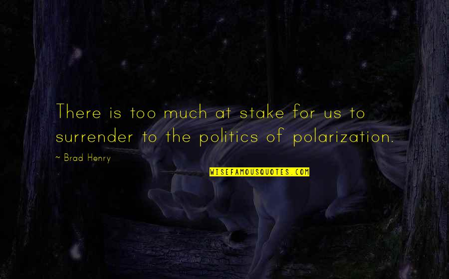 Polarization Quotes By Brad Henry: There is too much at stake for us