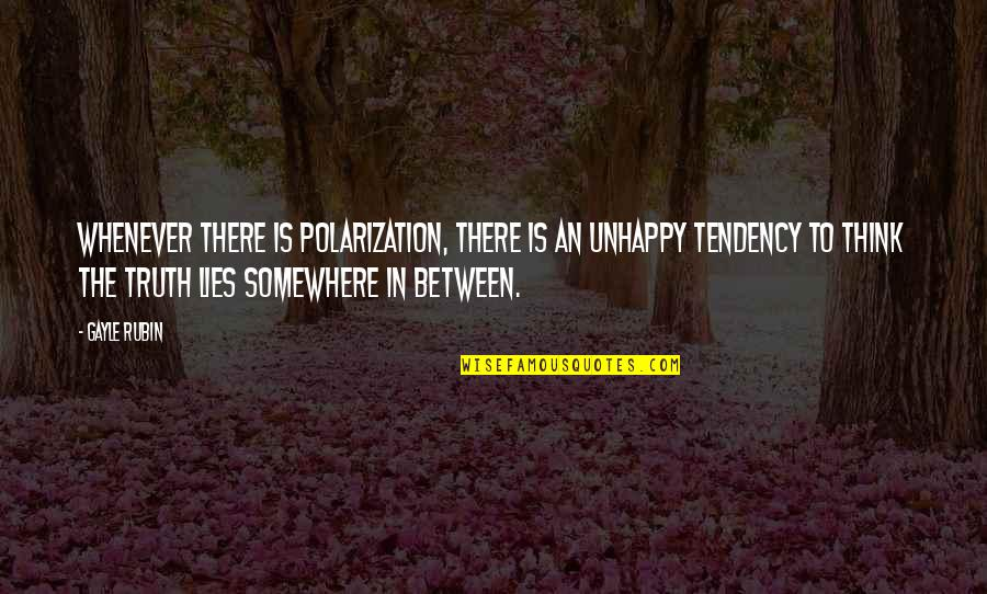 Polarization Quotes By Gayle Rubin: Whenever there is polarization, there is an unhappy
