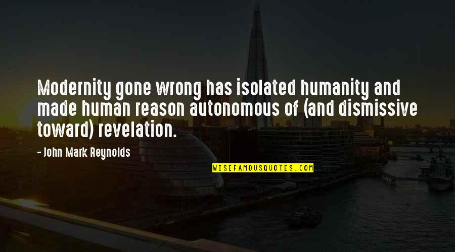 Polarization Quotes By John Mark Reynolds: Modernity gone wrong has isolated humanity and made
