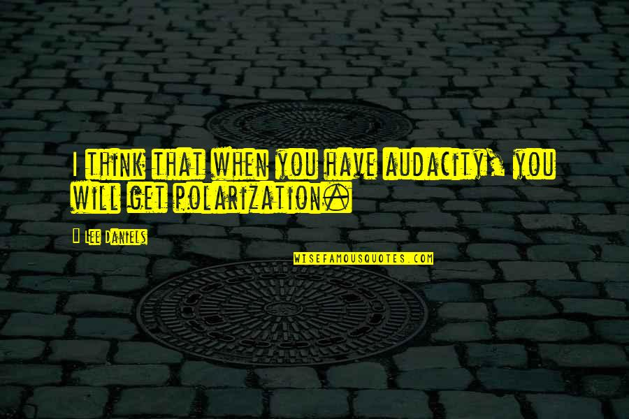 Polarization Quotes By Lee Daniels: I think that when you have audacity, you