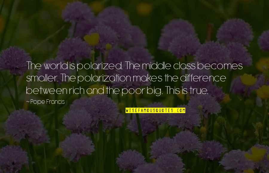 Polarization Quotes By Pope Francis: The world is polarized. The middle class becomes