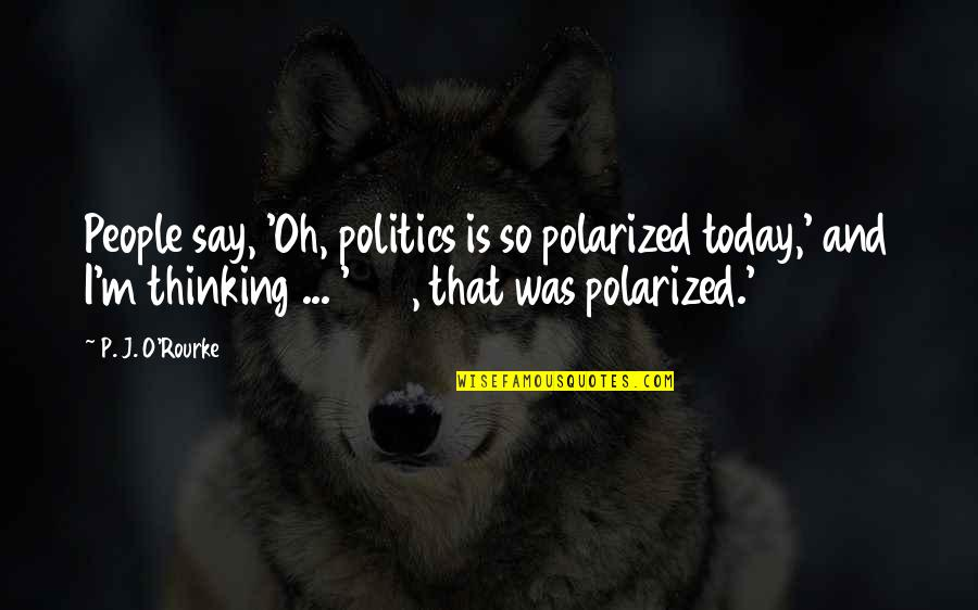 Polarized Politics Quotes By P. J. O'Rourke: People say, 'Oh, politics is so polarized today,'